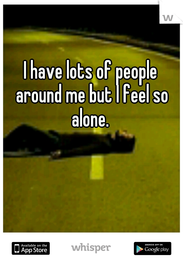 I have lots of people around me but I feel so alone.