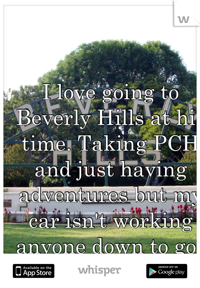 I love going to Beverly Hills at his time. Taking PCH and just having adventures but my car isn't working anyone down to go? :)
