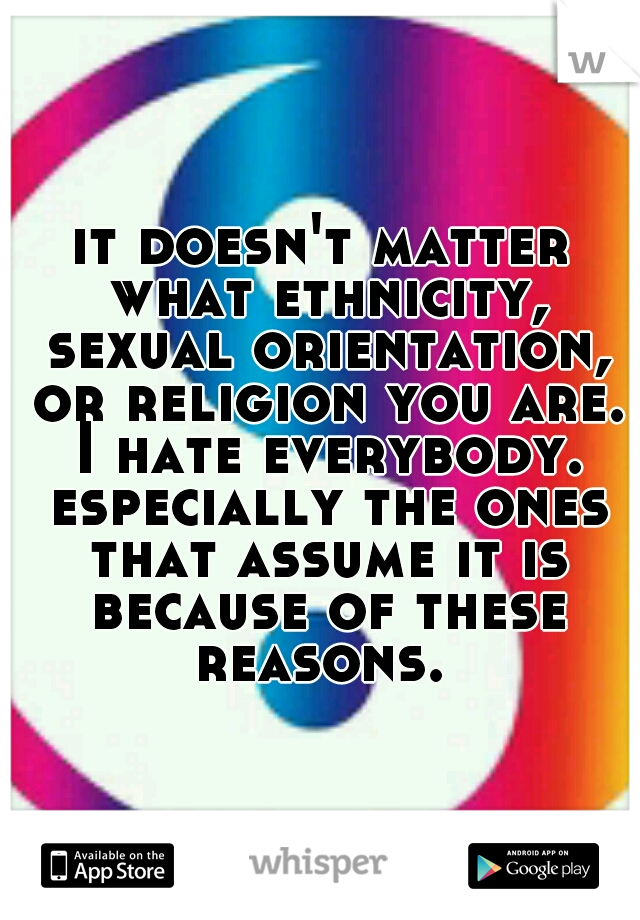 it doesn't matter what ethnicity, sexual orientation, or religion you are. I hate everybody. especially the ones that assume it is because of these reasons.