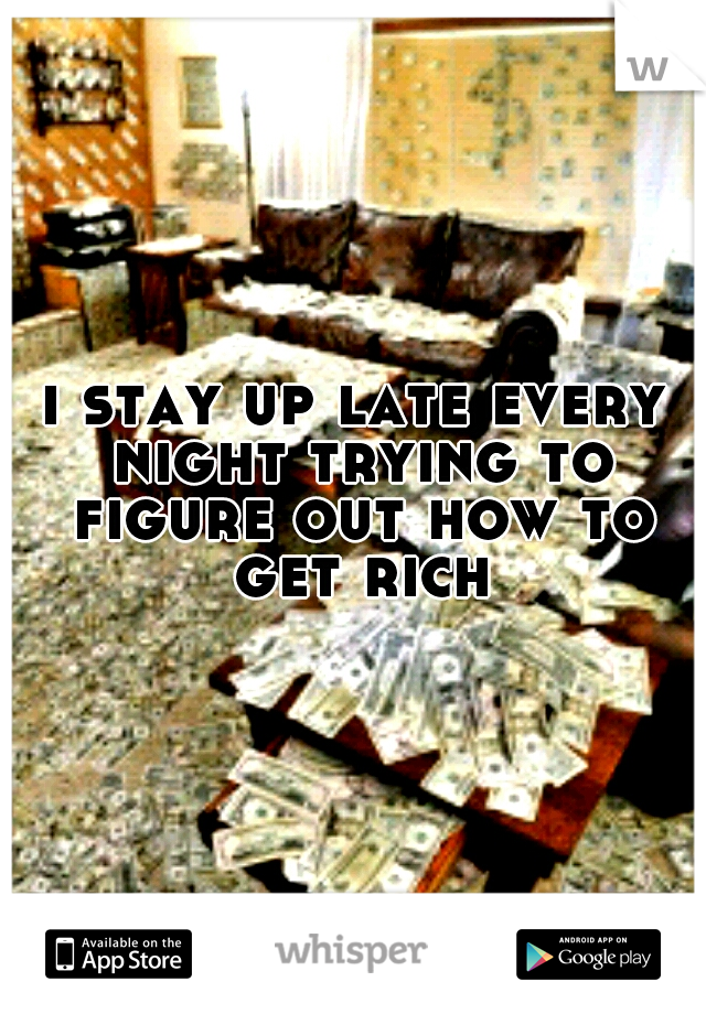 i stay up late every night trying to figure out how to get rich