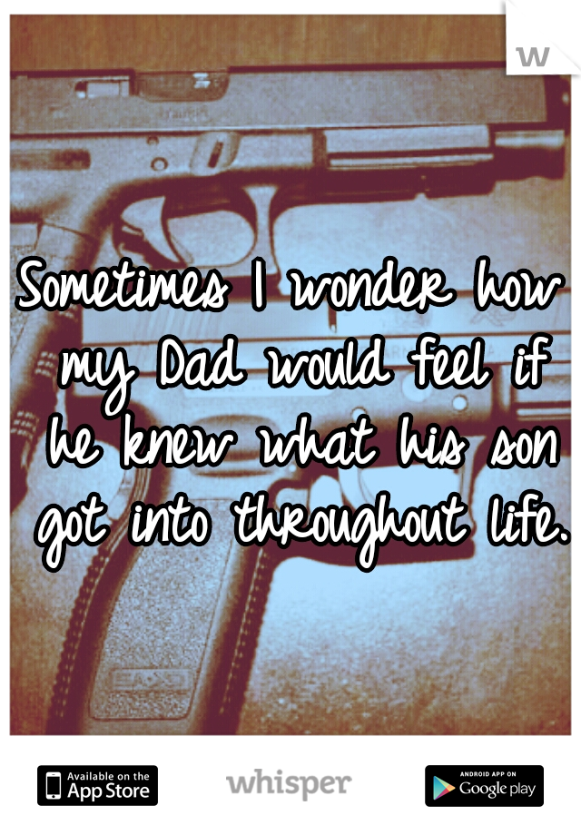 Sometimes I wonder how my Dad would feel if he knew what his son got into throughout life.