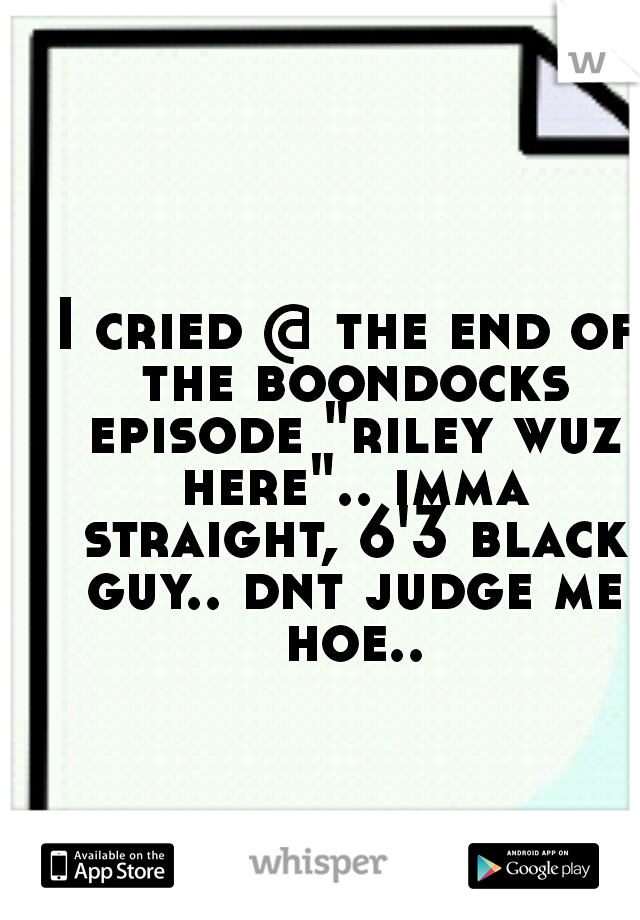 """I cried @ the end of the boondocks episode """"riley wuz here"""".. imma straight, 6'3 black guy.. dnt judge me hoe.."""