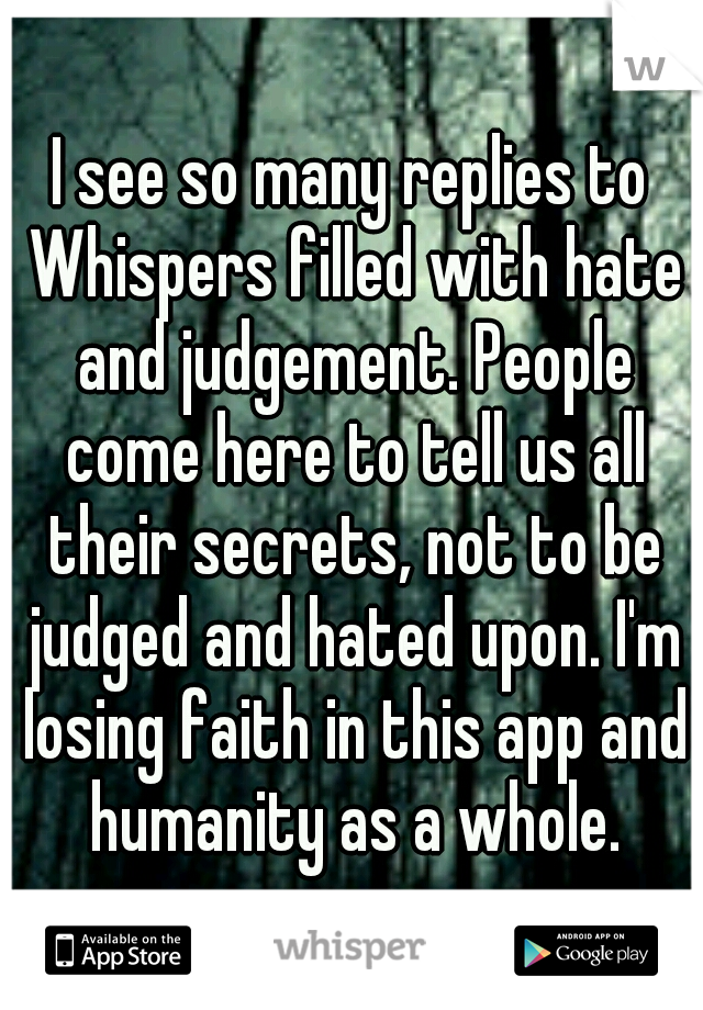 I see so many replies to Whispers filled with hate and judgement. People come here to tell us all their secrets, not to be judged and hated upon. I'm losing faith in this app and humanity as a whole.