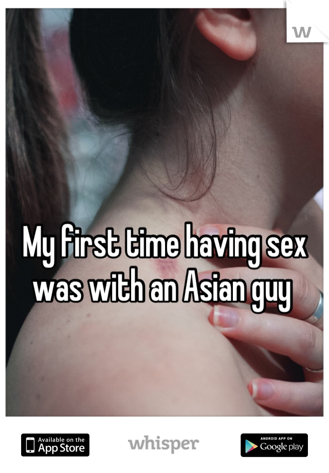 My first time having sex was with an Asian guy