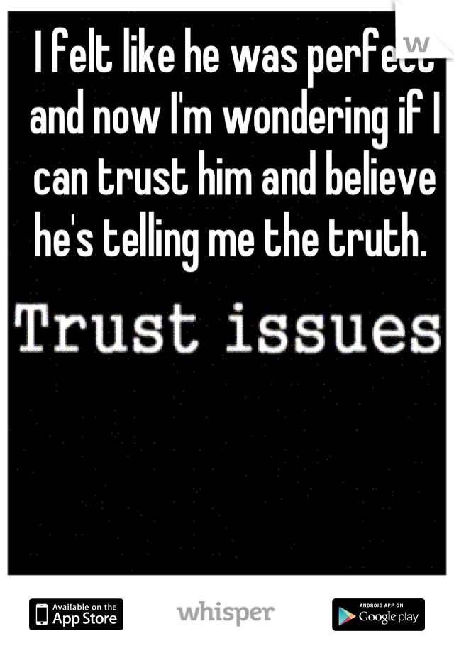 I felt like he was perfect and now I'm wondering if I can trust him and believe he's telling me the truth.