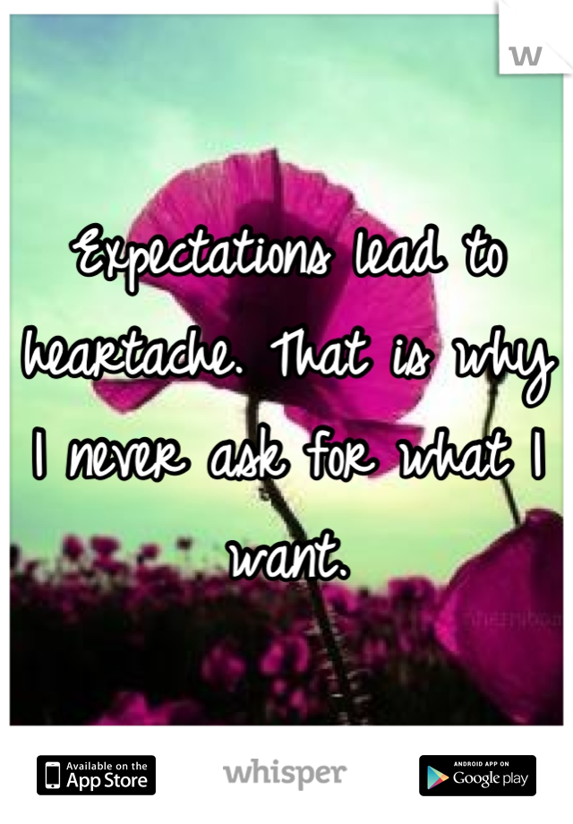 Expectations lead to heartache. That is why I never ask for what I want.