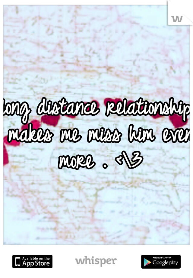 long distance relationship makes me miss him even more . <\3
