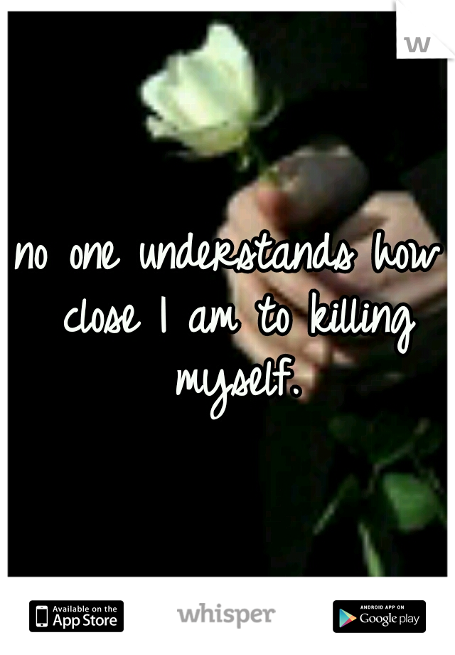 no one understands how close I am to killing myself.