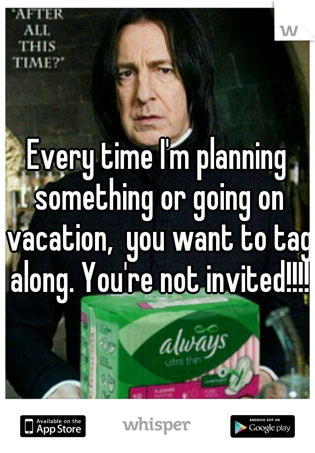 Every time I'm planning something or going on vacation,  you want to tag along. You're not invited!!!!