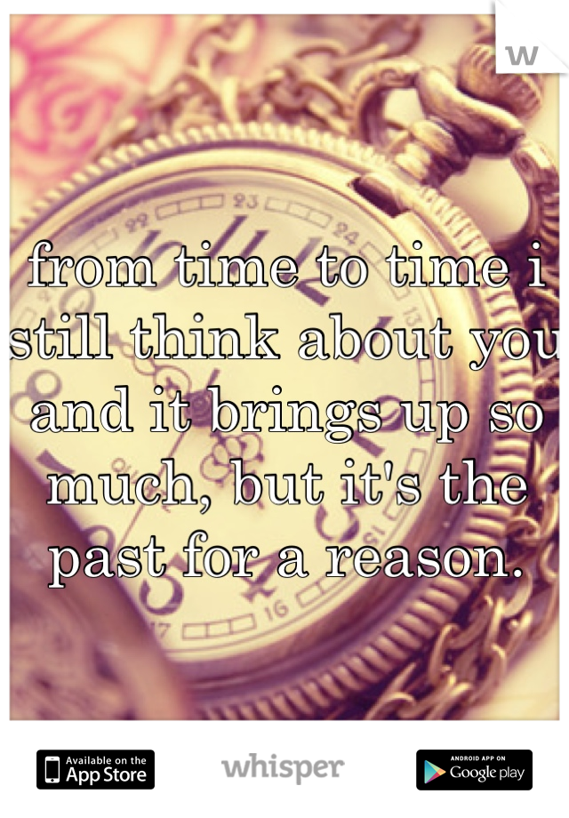 from time to time i still think about you and it brings up so much, but it's the past for a reason.