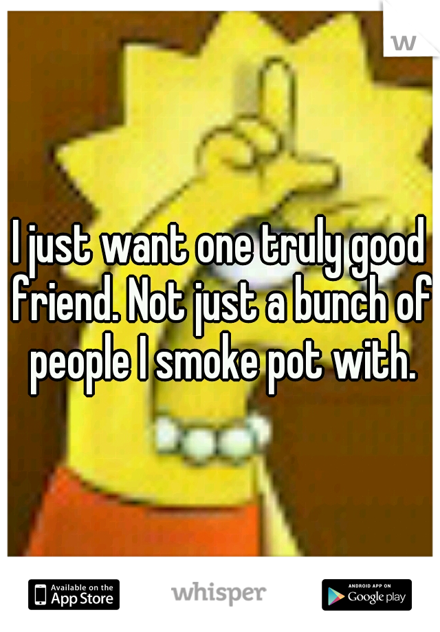 I just want one truly good friend. Not just a bunch of people I smoke pot with.