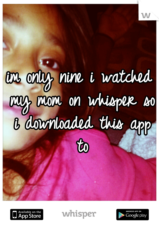 im only nine i watched my mom on whisper so i downloaded this app to