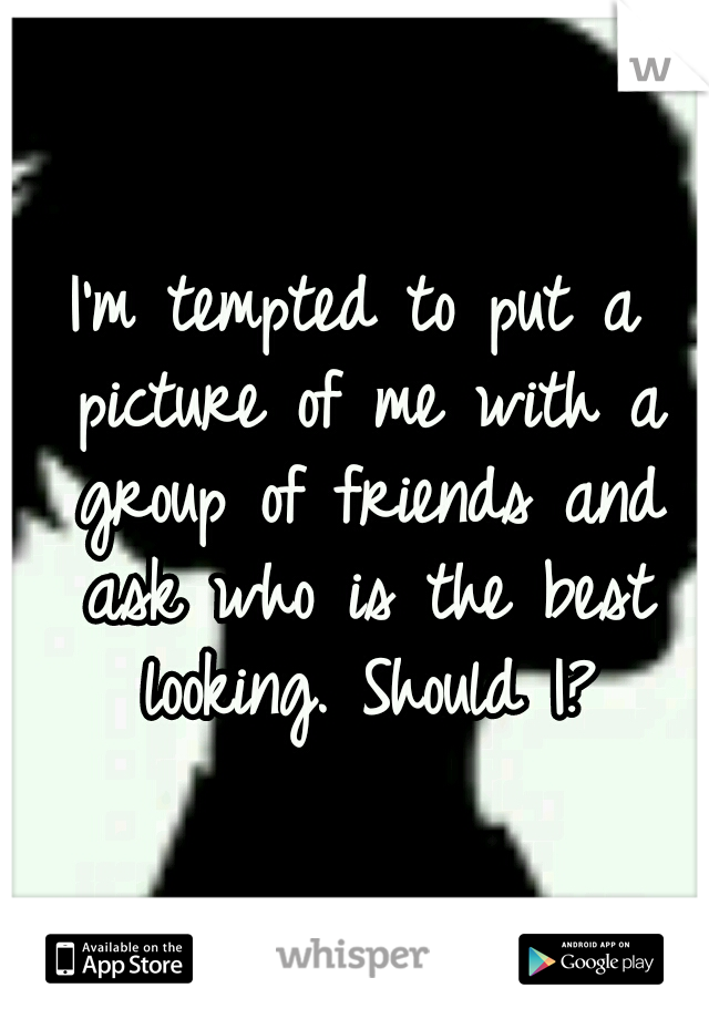 I'm tempted to put a picture of me with a group of friends and ask who is the best looking. Should I?