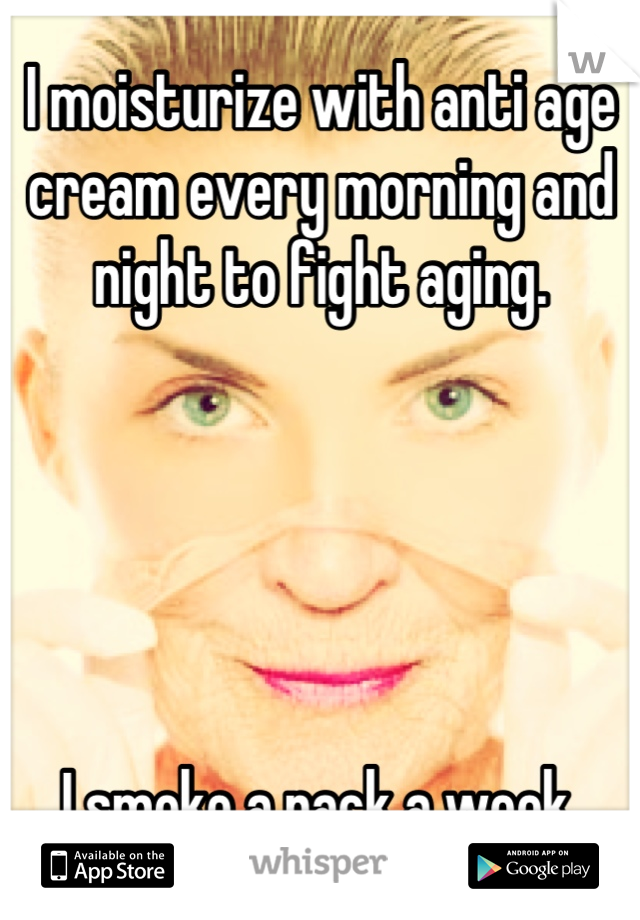 I moisturize with anti age cream every morning and night to fight aging.       I smoke a pack a week.