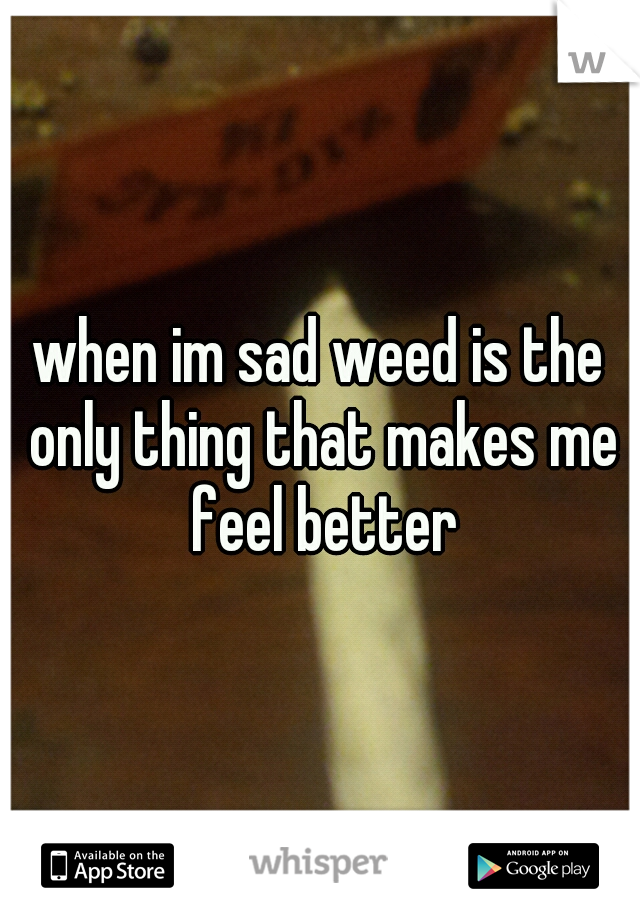 when im sad weed is the only thing that makes me feel better
