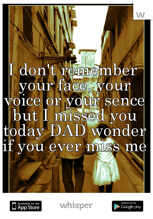 I don't remember your face, your voice or your sence but I missed you today DAD wonder if you ever miss me.