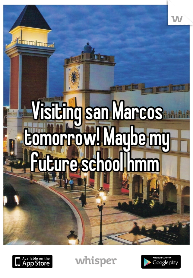 Visiting san Marcos tomorrow! Maybe my future school hmm
