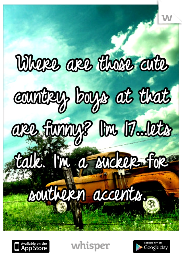 Where are those cute country boys at that are funny? I'm 17...lets talk. I'm a sucker for southern accents.