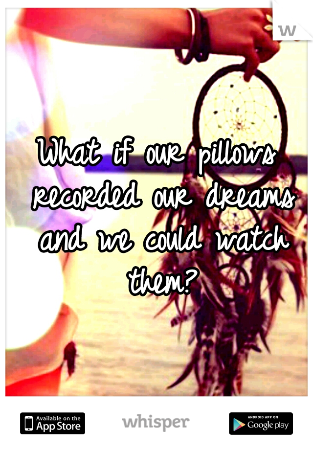 What if our pillows recorded our dreams and we could watch them?