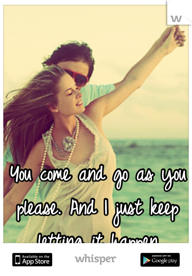 You come and go as you please. And I just keep letting it happen
