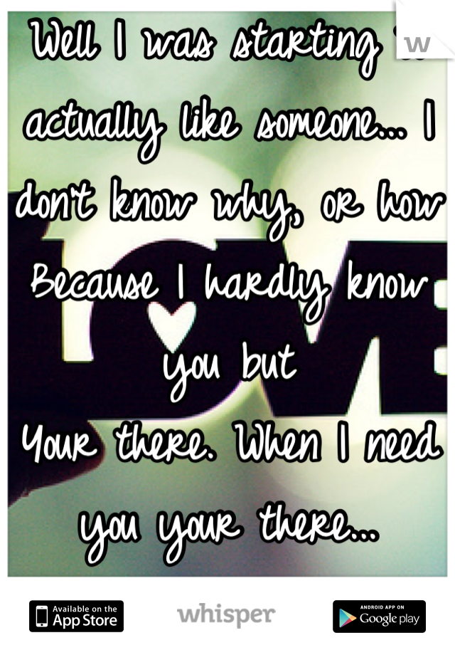 Well I was starting to actually like someone... I don't know why, or how Because I hardly know you but  Your there. When I need you your there... -love?