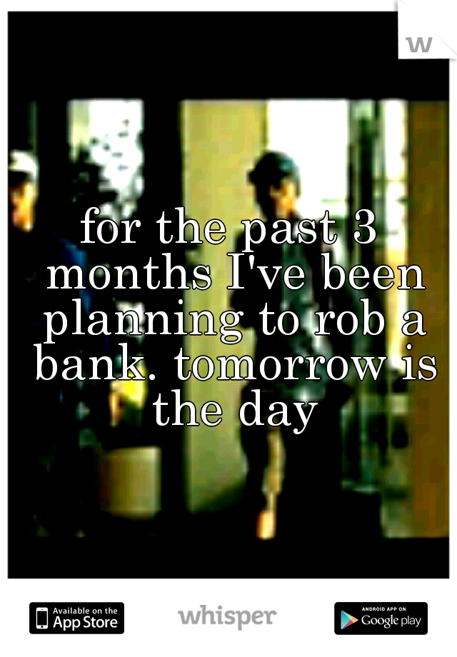 for the past 3 months I've been planning to rob a bank. tomorrow is the day