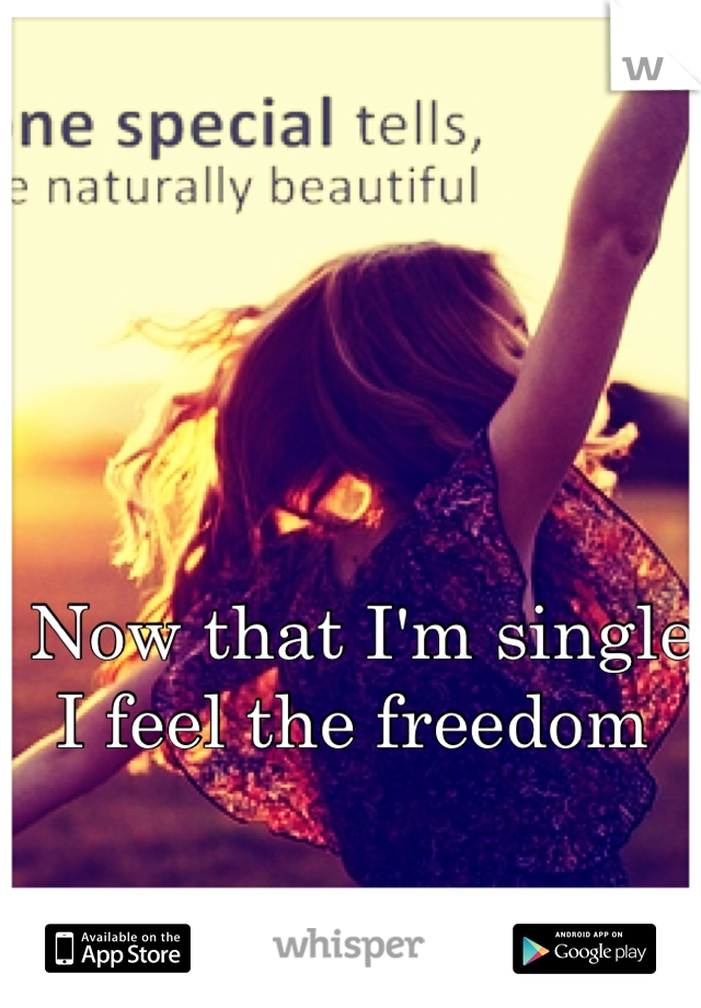Now that I'm single I feel the freedom