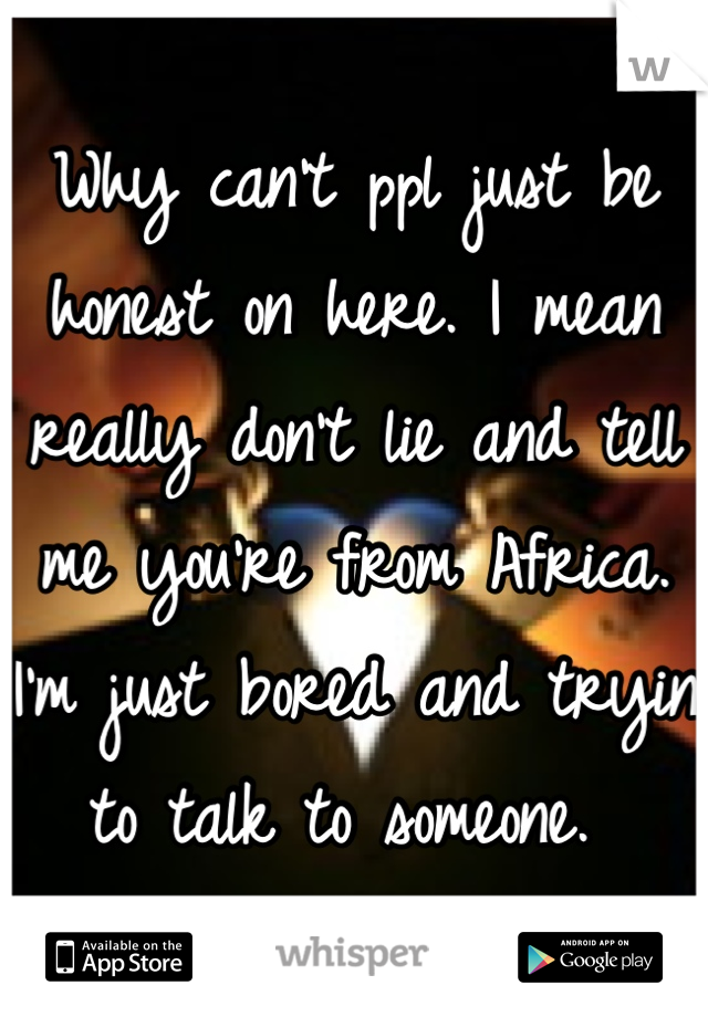 Why can't ppl just be honest on here. I mean really don't lie and tell me you're from Africa. I'm just bored and tryin to talk to someone.