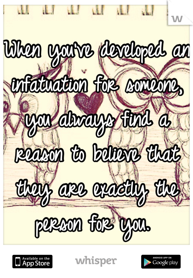 When you've developed an infatuation for someone, you always find a reason to believe that they are exactly the person for you.
