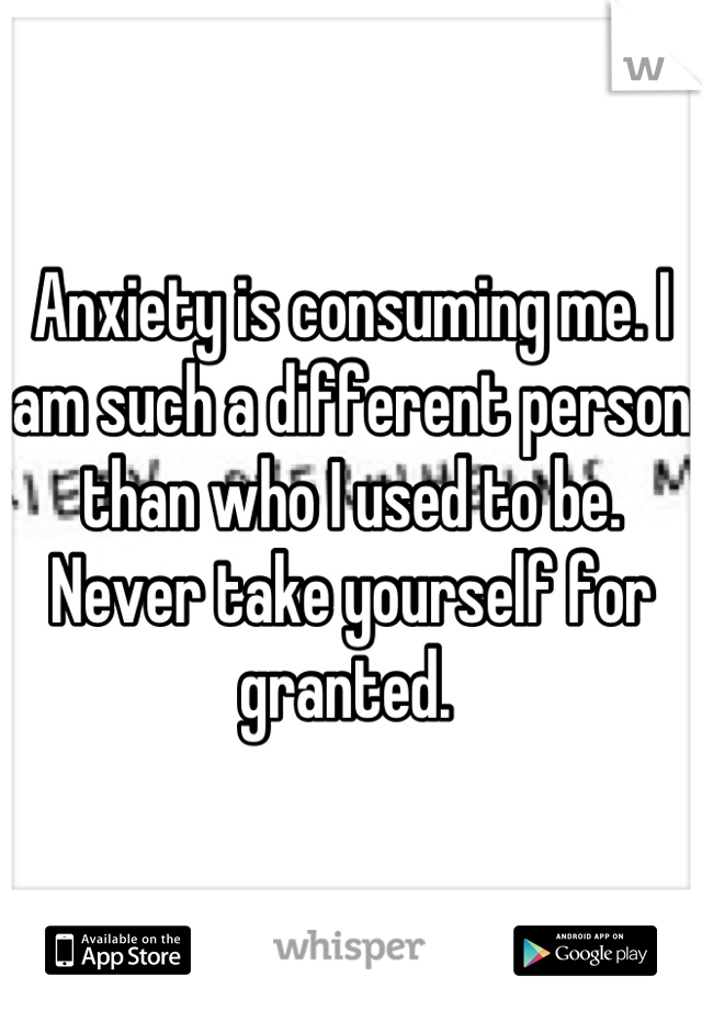 Anxiety is consuming me. I am such a different person than who I used to be. Never take yourself for granted.