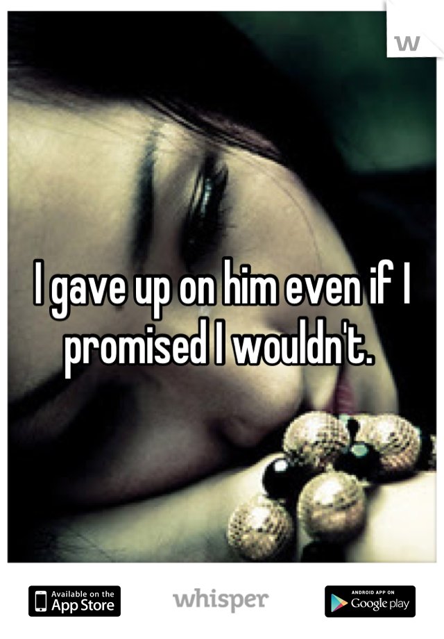 I gave up on him even if I promised I wouldn't.