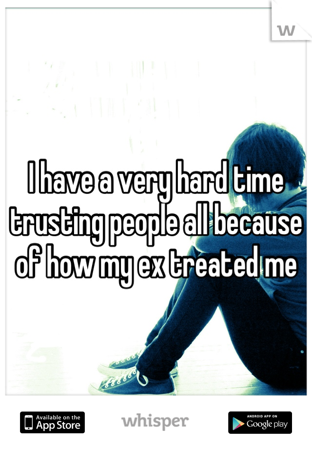I have a very hard time trusting people all because of how my ex treated me