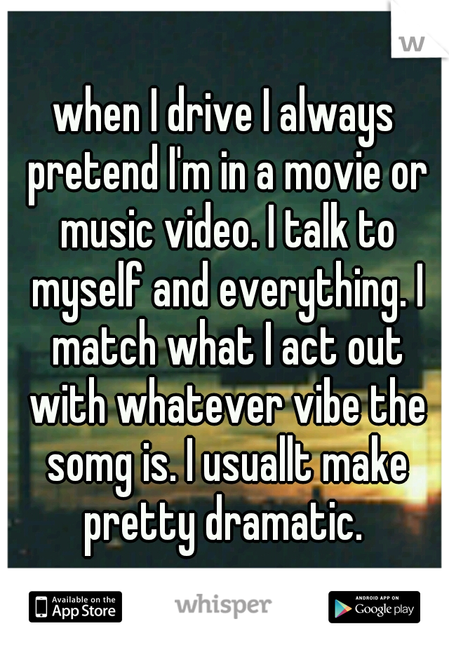 when I drive I always pretend I'm in a movie or music video. I talk to myself and everything. I match what I act out with whatever vibe the somg is. I usuallt make pretty dramatic.