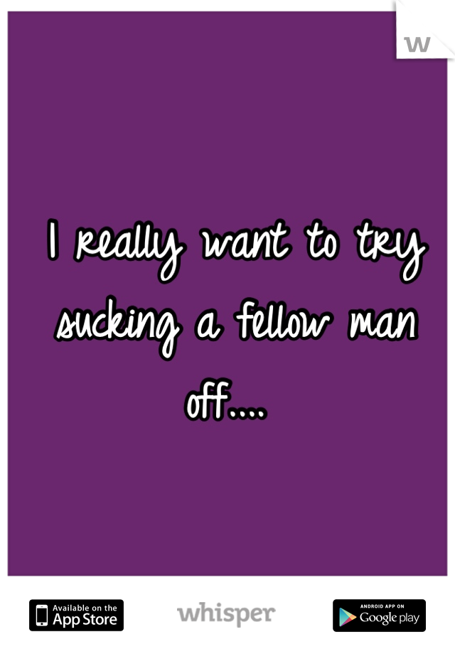 I really want to try sucking a fellow man off....