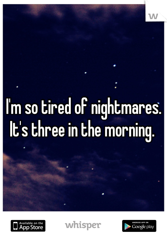 I'm so tired of nightmares. It's three in the morning.