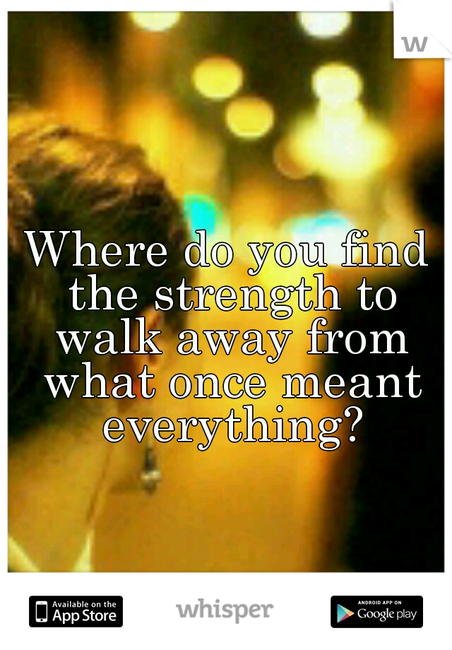 Where do you find the strength to walk away from what once meant everything?