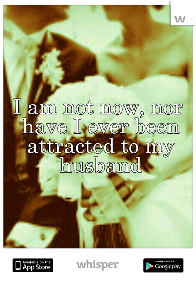 I am not now, nor have I ever been attracted to my husband