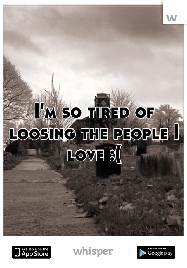I'm so tired of loosing the people I love :(