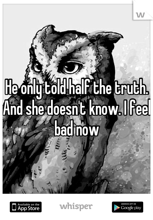 He only told half the truth. And she doesn't know. I feel bad now