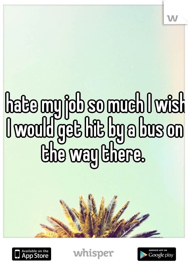 I hate my job so much I wish I would get hit by a bus on the way there.