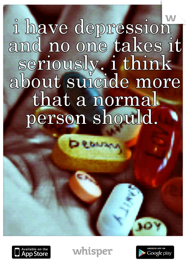 i have depression and no one takes it seriously. i think about suicide more that a normal person should.