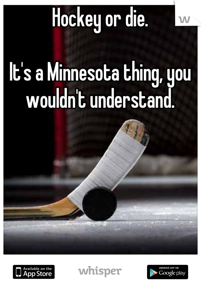 Hockey or die.   It's a Minnesota thing, you wouldn't understand.