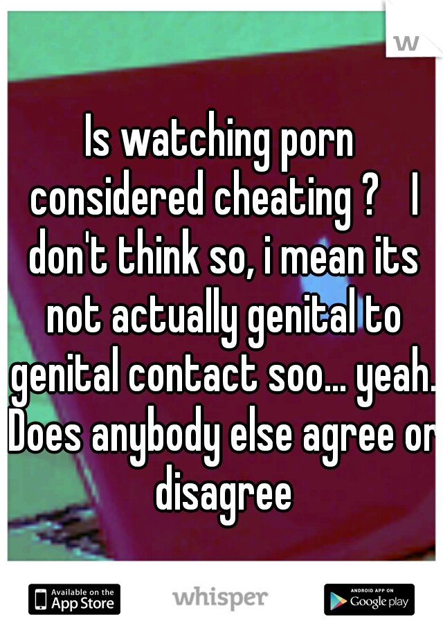 Is watching porn considered cheating ?  I don't think so, i mean its not actually genital to genital contact soo... yeah. Does anybody else agree or disagree