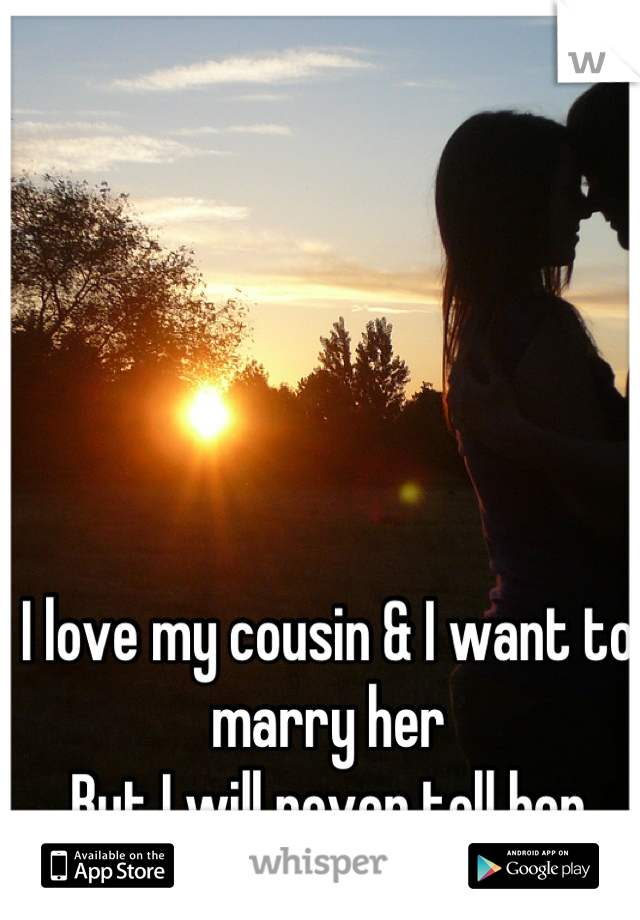 I love my cousin & I want to marry her  But I will never tell her