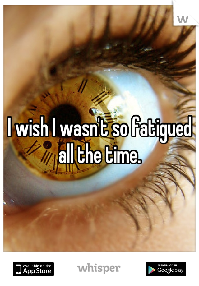 I wish I wasn't so fatigued all the time.