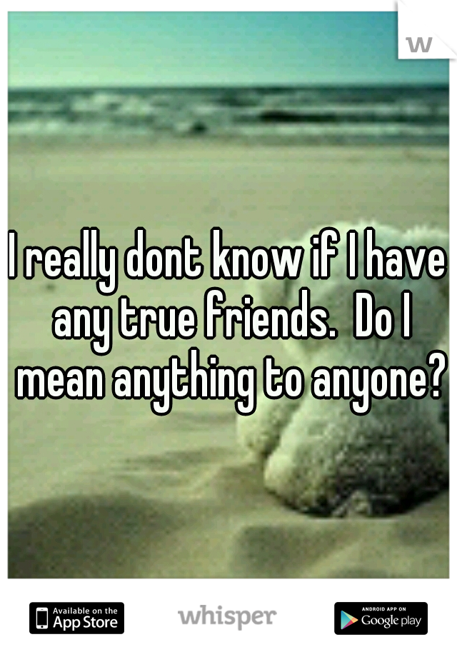 I really dont know if I have any true friends.  Do I mean anything to anyone?