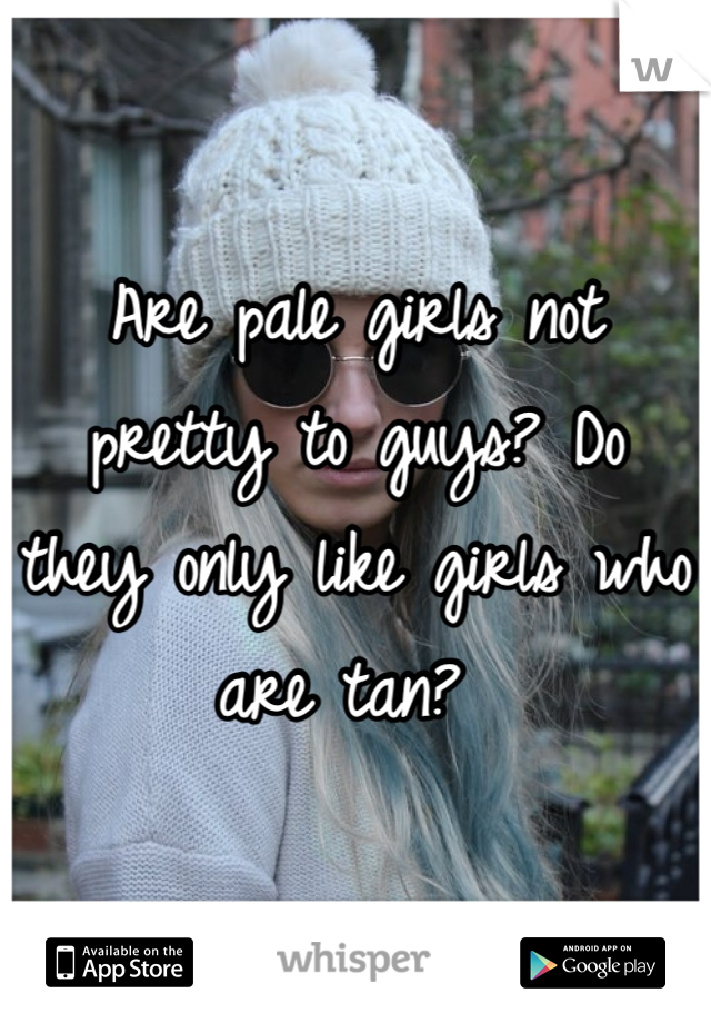 Are pale girls not pretty to guys? Do they only like girls who are tan?