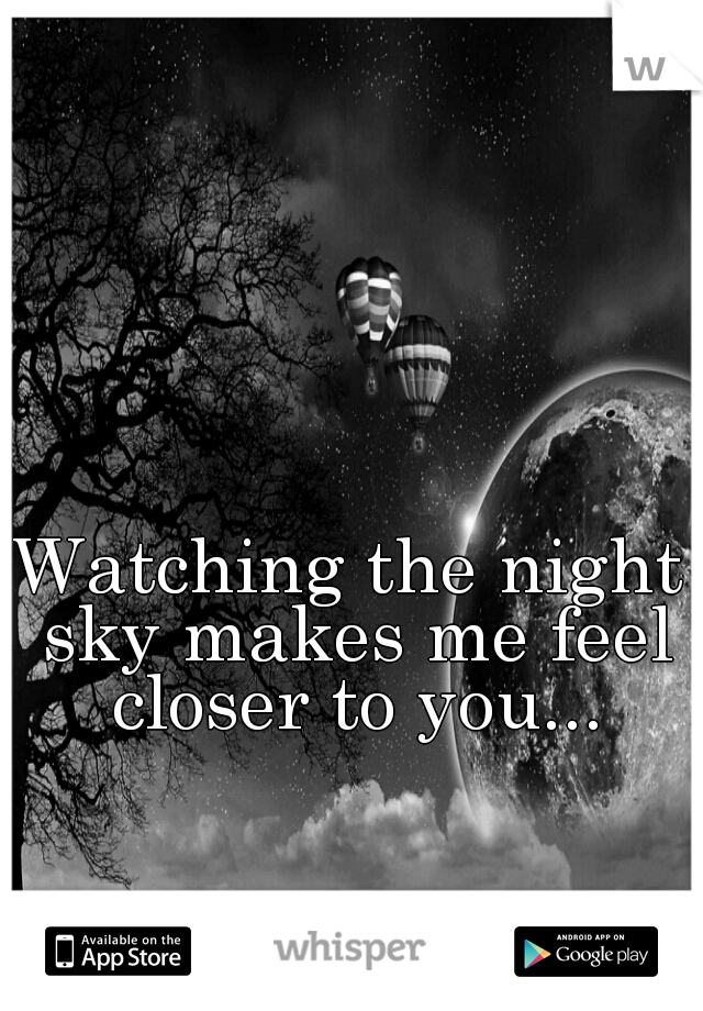 Watching the night sky makes me feel closer to you...