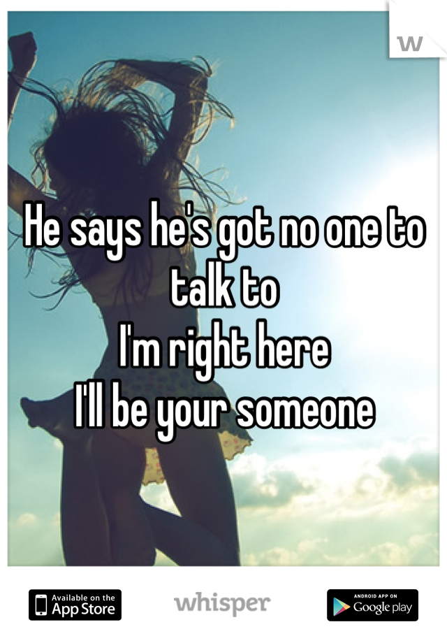 He says he's got no one to talk to I'm right here I'll be your someone