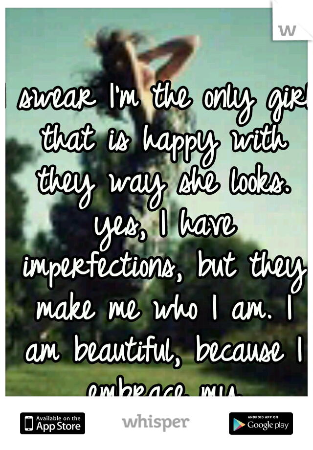I swear I'm the only girl that is happy with they way she looks. yes, I have imperfections, but they make me who I am. I am beautiful, because I embrace my imperfections.